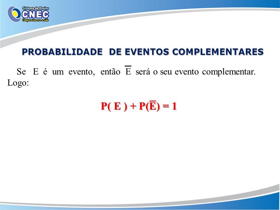 Se E é um evento, então E será o seu evento complementar. Logo: