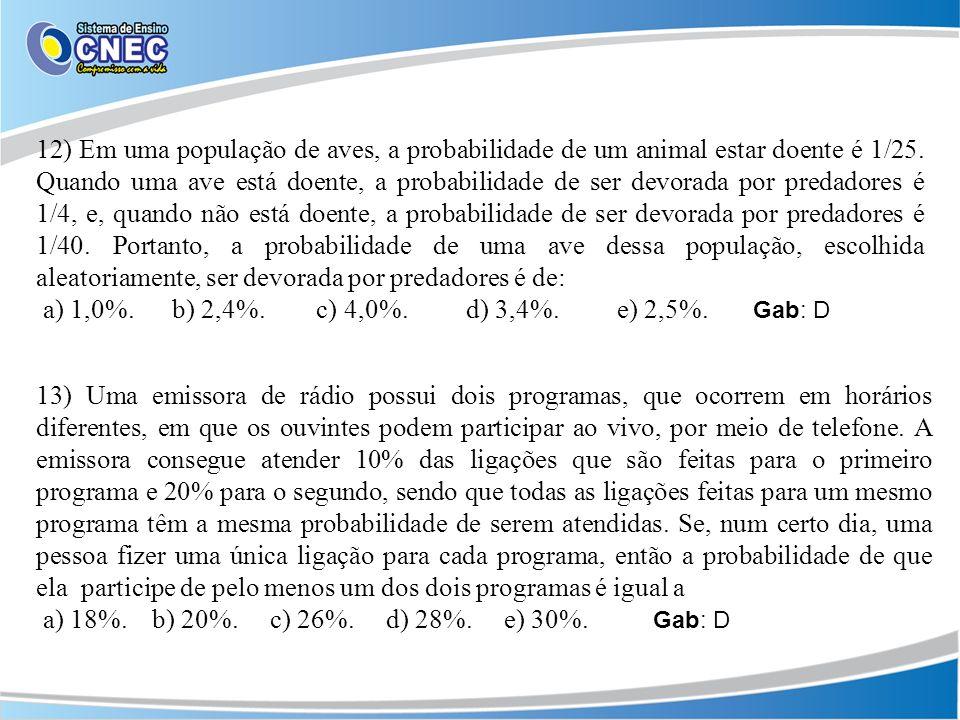12) Em uma população de aves, a probabilidade de um animal estar doente é 1/25. Quando uma ave está doente, a probabilidade de ser devorada por predadores é 1/4, e, quando não está doente, a probabilidade de ser devorada por predadores é 1/40. Portanto, a probabilidade de uma ave dessa população, escolhida aleatoriamente, ser devorada por predadores é de: