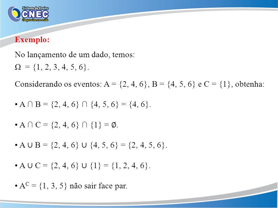 Exemplo: No lançamento de um dado, temos: Ω = {1, 2, 3, 4, 5, 6}. Considerando os eventos: A = {2, 4, 6}, B = {4, 5, 6} e C = {1}, obtenha: