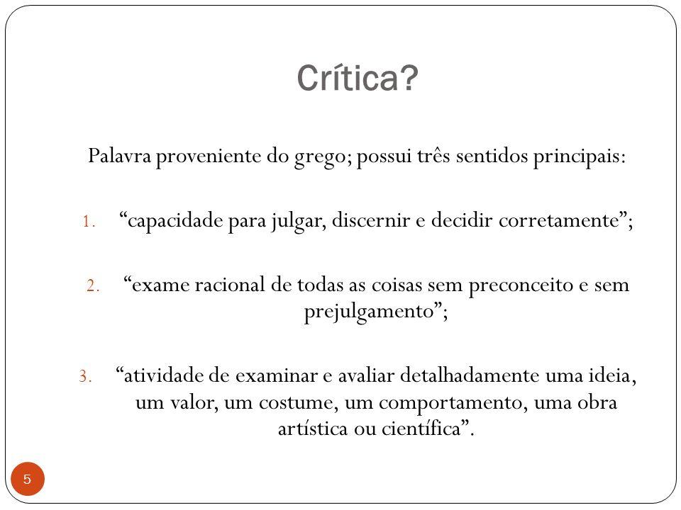 Crítica Palavra proveniente do grego; possui três sentidos principais: capacidade para julgar, discernir e decidir corretamente ;
