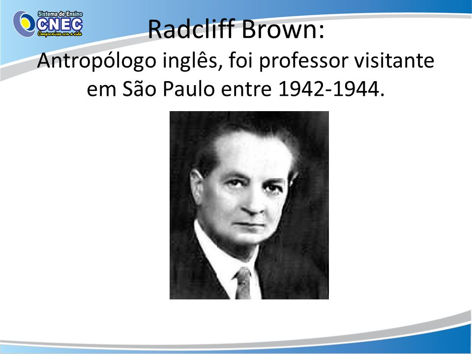 Radcliff Brown: Antropólogo inglês, foi professor visitante em São Paulo entre 1942-1944.