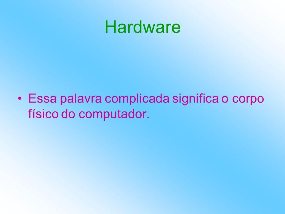 Hardware Essa palavra complicada significa o corpo físico do computador.