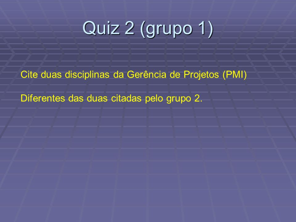 Quiz 2 (grupo 1) Cite duas disciplinas da Gerência de Projetos (PMI)