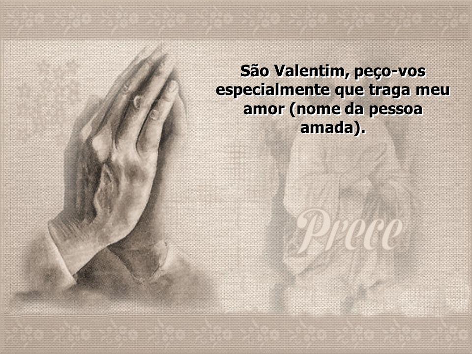 São Valentim, peço-vos especialmente que traga meu amor (nome da pessoa amada).