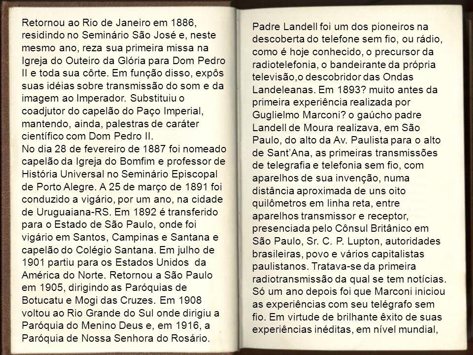 Retornou ao Rio de Janeiro em 1886, residindo no Seminário São José e, neste mesmo ano, reza sua primeira missa na Igreja do Outeiro da Glória para Dom Pedro II e toda sua côrte. Em função disso, expôs suas idéias sobre transmissão do som e da imagem ao Imperador. Substituiu o coadjutor do capelão do Paço Imperial, mantendo, ainda, palestras de caráter científico com Dom Pedro II. No dia 28 de fevereiro de 1887 foi nomeado capelão da Igreja do Bomfim e professor de História Universal no Seminário Episcopal de Porto Alegre. A 25 de março de 1891 foi conduzido a vigário, por um ano, na cidade de Uruguaiana-RS. Em 1892 é transferido para o Estado de São Paulo, onde foi vigário em Santos, Campinas e Santana e capelão do Colégio Santana. Em julho de 1901 partiu para os Estados Unidos da América do Norte. Retornou a São Paulo em 1905, dirigindo as Paróquias de Botucatu e Mogi das Cruzes. Em 1908 voltou ao Rio Grande do Sul onde dirigiu a Paróquia do Menino Deus e, em 1916, a Paróquia de Nossa Senhora do Rosário.