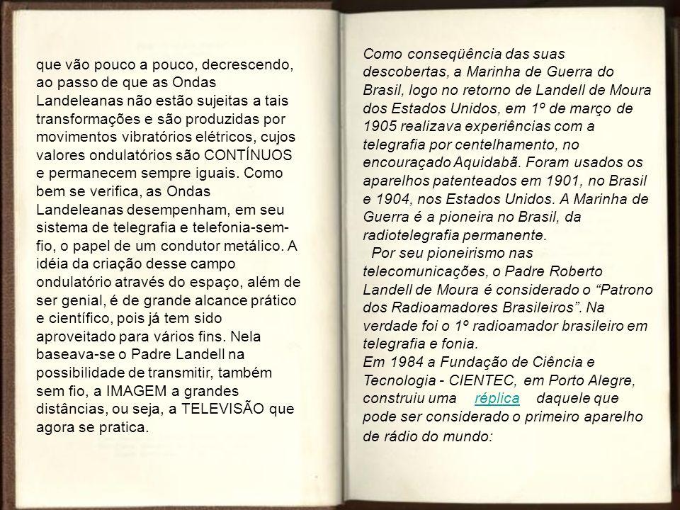 Como conseqüência das suas descobertas, a Marinha de Guerra do Brasil, logo no retorno de Landell de Moura dos Estados Unidos, em 1º de março de 1905 realizava experiências com a telegrafia por centelhamento, no encouraçado Aquidabã. Foram usados os aparelhos patenteados em 1901, no Brasil e 1904, nos Estados Unidos. A Marinha de Guerra é a pioneira no Brasil, da radiotelegrafia permanente. Por seu pioneirismo nas telecomunicações, o Padre Roberto Landell de Moura é considerado o Patrono dos Radioamadores Brasileiros . Na verdade foi o 1º radioamador brasileiro em telegrafia e fonia. Em 1984 a Fundação de Ciência e Tecnologia - CIENTEC, em Porto Alegre, construiu uma réplica daquele que pode ser considerado o primeiro aparelho de rádio do mundo:
