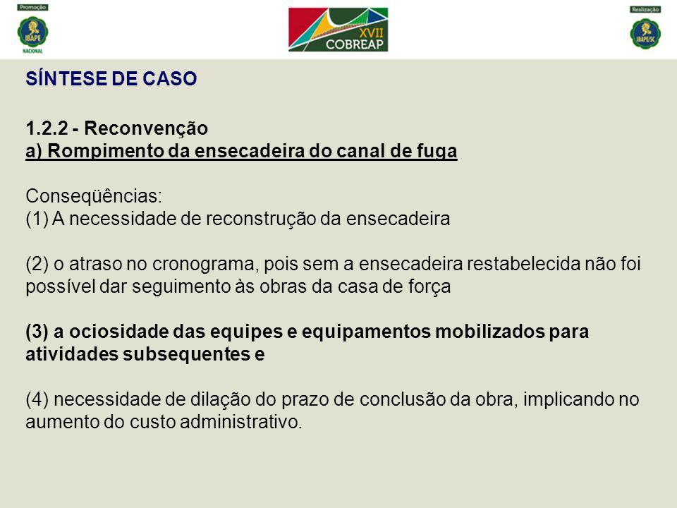 SÍNTESE DE CASO 1.2.2 - Reconvenção a) Rompimento da ensecadeira do canal de fuga Conseqüências: (1) A necessidade de reconstrução da ensecadeira.