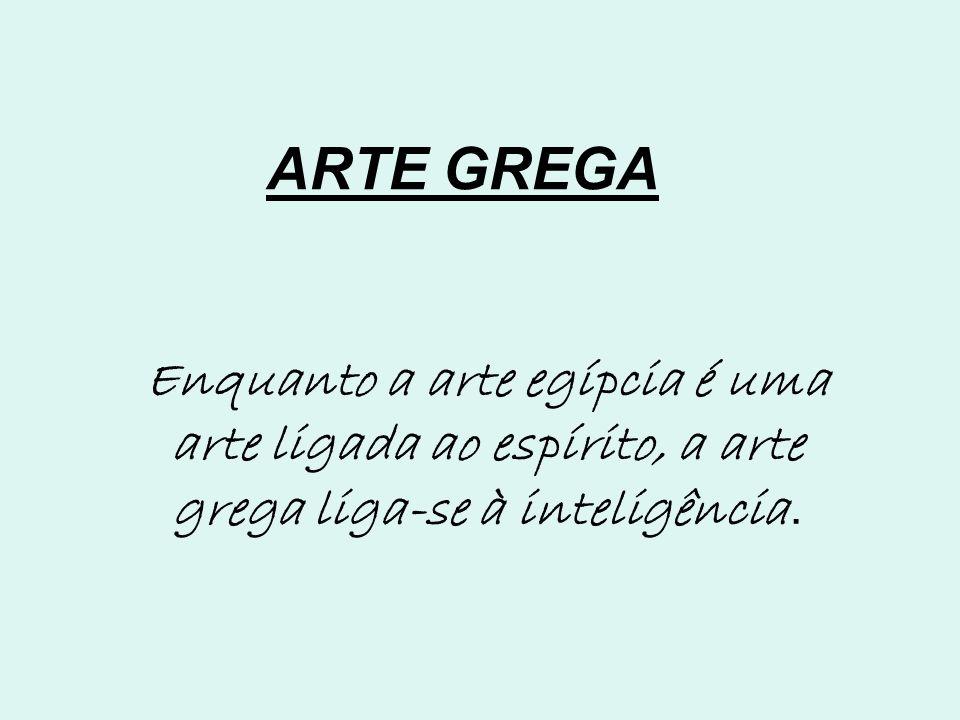 ARTE GREGA Enquanto a arte egípcia é uma arte ligada ao espírito, a arte grega liga-se à inteligência.