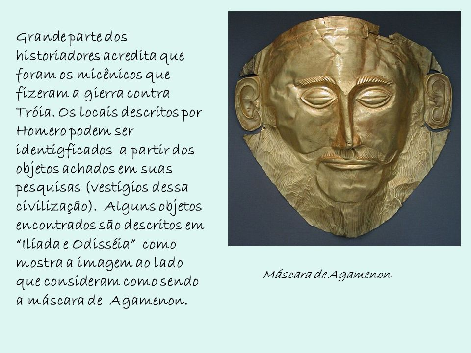 Grande parte dos historiadores acredita que foram os micênicos que fizeram a gierra contra Tróia. Os locais descritos por Homero podem ser identigficados a partir dos objetos achados em suas pesquisas (vestígios dessa civilização). Alguns objetos encontrados são descritos em Ilíada e Odisséia como mostra a imagem ao lado que consideram como sendo a máscara de Agamenon.