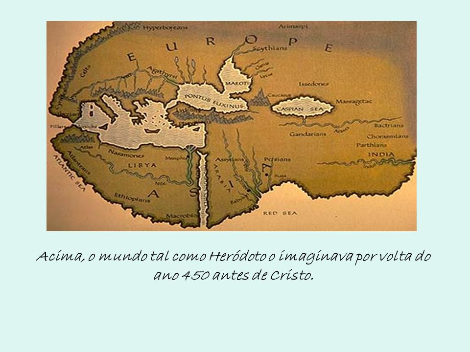 Acima, o mundo tal como Heródoto o imaginava por volta do ano 450 antes de Cristo.
