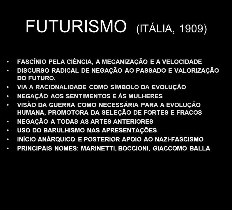 FUTURISMO (ITÁLIA, 1909) FASCÍNIO PELA CIÊNCIA, A MECANIZAÇÃO E A VELOCIDADE. DISCURSO RADICAL DE NEGAÇÃO AO PASSADO E VALORIZAÇÃO DO FUTURO.