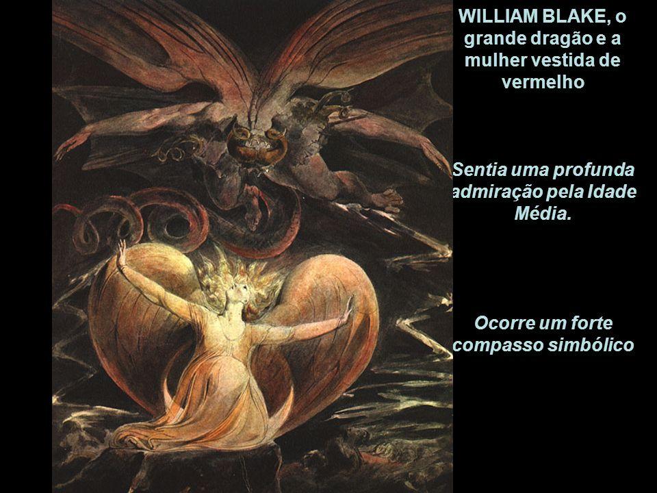 WILLIAM BLAKE, o grande dragão e a mulher vestida de vermelho Sentia uma profunda admiração pela Idade Média.