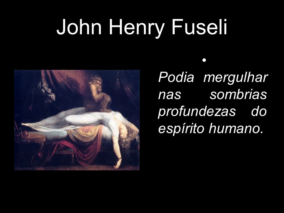 John Henry Fuseli Podia mergulhar nas sombrias profundezas do espírito humano.