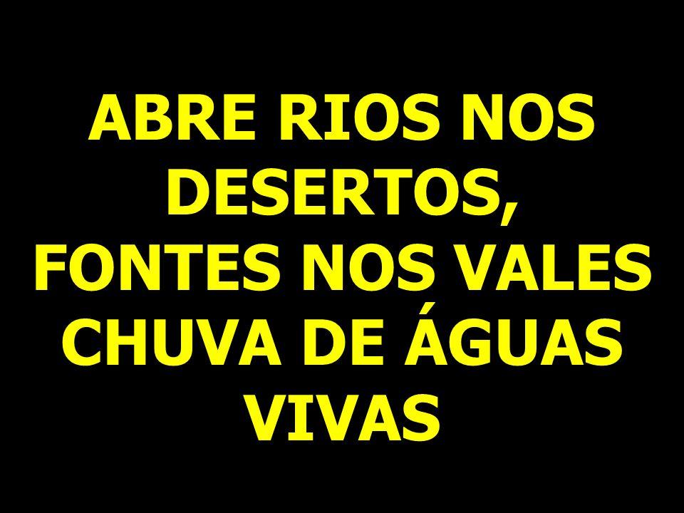 ABRE RIOS NOS DESERTOS, FONTES NOS VALES CHUVA DE ÁGUAS VIVAS