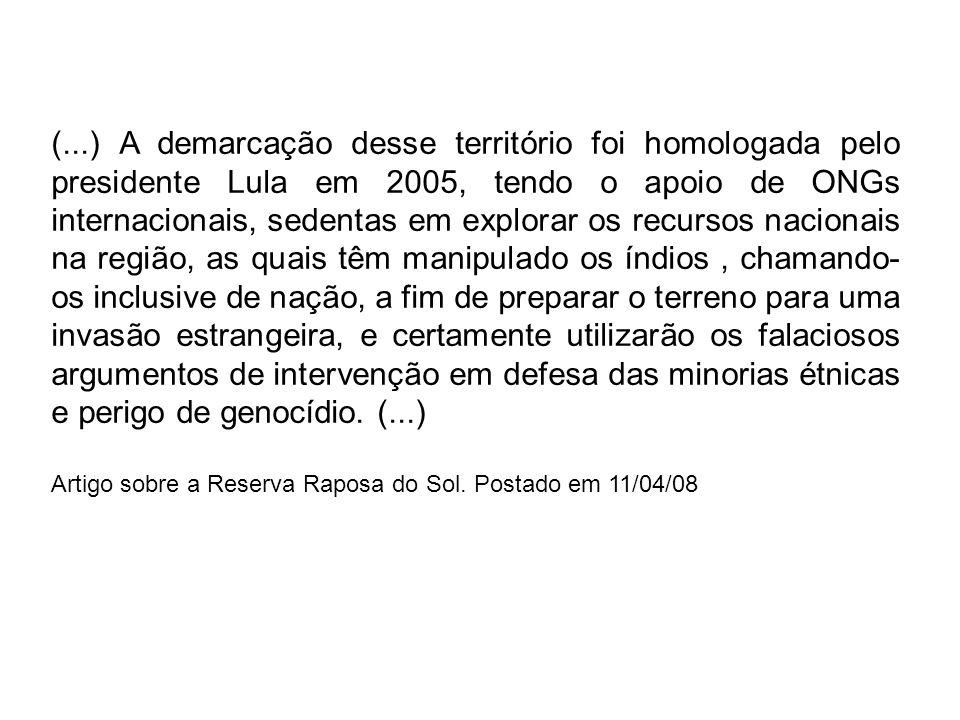 (...) A demarcação desse território foi homologada pelo presidente Lula em 2005, tendo o apoio de ONGs internacionais, sedentas em explorar os recursos nacionais na região, as quais têm manipulado os índios , chamando-os inclusive de nação, a fim de preparar o terreno para uma invasão estrangeira, e certamente utilizarão os falaciosos argumentos de intervenção em defesa das minorias étnicas e perigo de genocídio. (...)