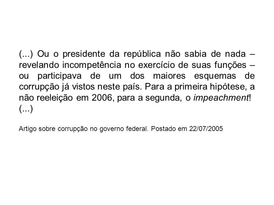 (...) Ou o presidente da república não sabia de nada – revelando incompetência no exercício de suas funções – ou participava de um dos maiores esquemas de corrupção já vistos neste país. Para a primeira hipótese, a não reeleição em 2006, para a segunda, o impeachment!