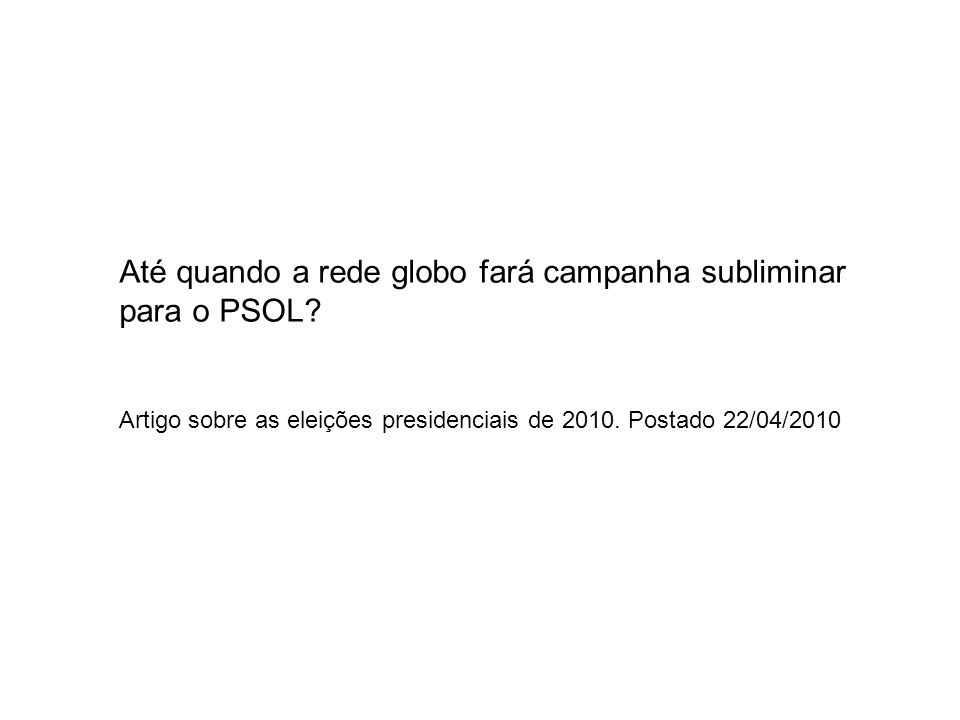 Até quando a rede globo fará campanha subliminar para o PSOL