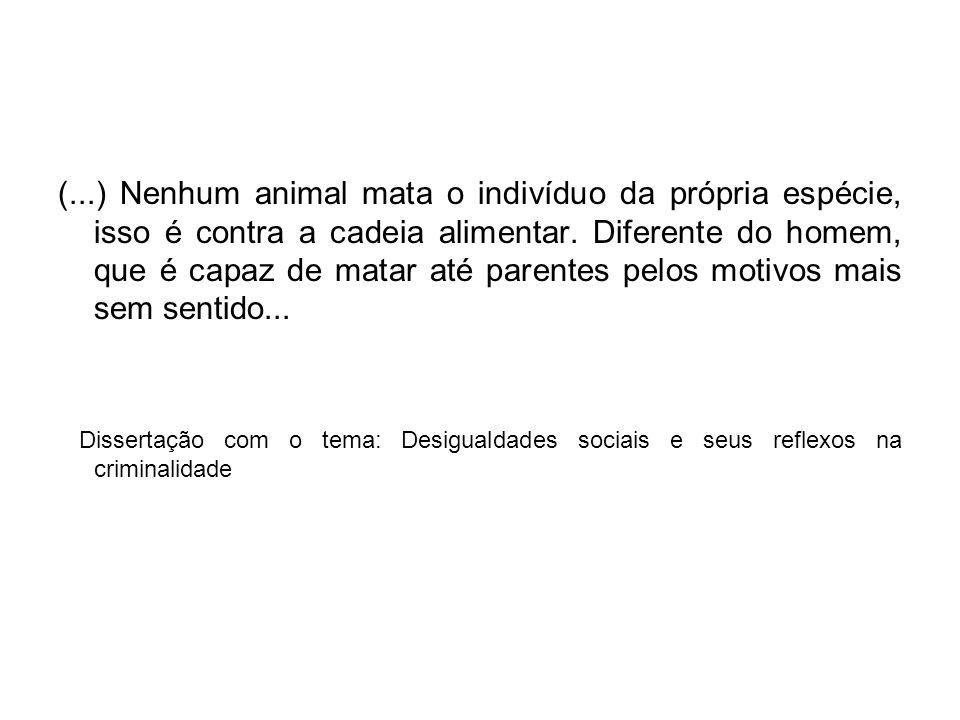 (...) Nenhum animal mata o indivíduo da própria espécie, isso é contra a cadeia alimentar. Diferente do homem, que é capaz de matar até parentes pelos motivos mais sem sentido...