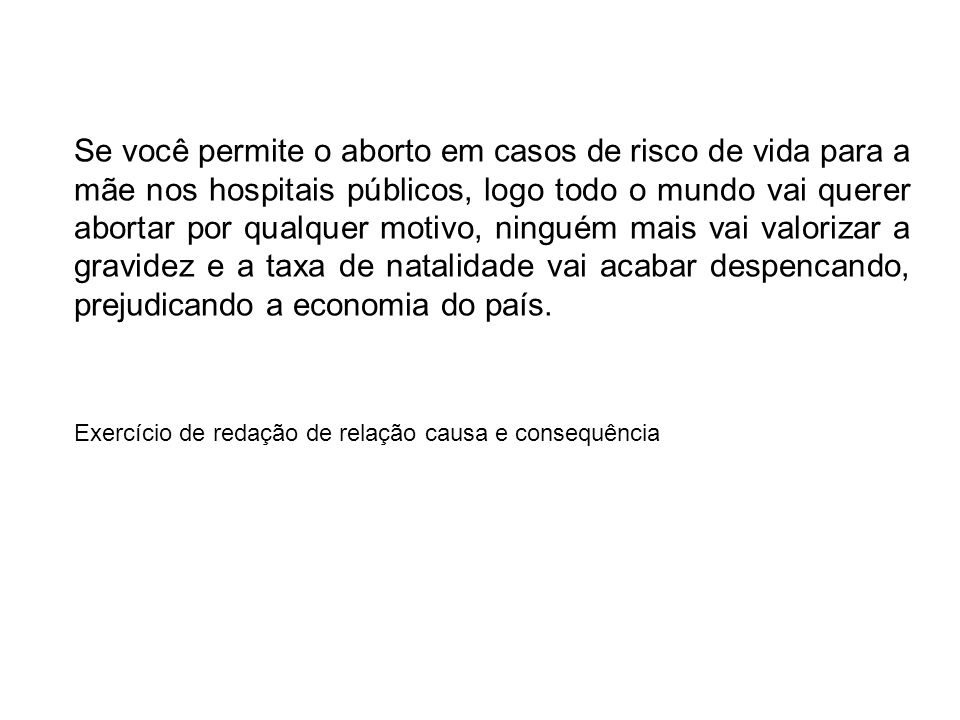 Se você permite o aborto em casos de risco de vida para a mãe nos hospitais públicos, logo todo o mundo vai querer abortar por qualquer motivo, ninguém mais vai valorizar a gravidez e a taxa de natalidade vai acabar despencando, prejudicando a economia do país.