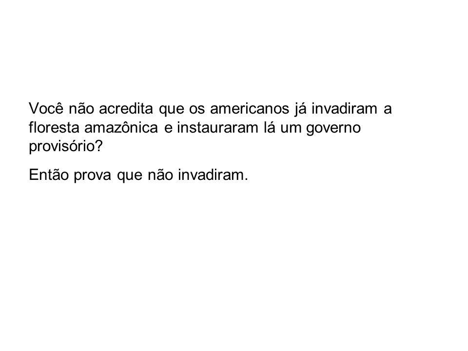 Você não acredita que os americanos já invadiram a floresta amazônica e instauraram lá um governo provisório.