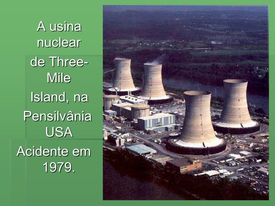 A usina nuclear de Three- Mile Island, na Pensilvânia USA Acidente em 1979.