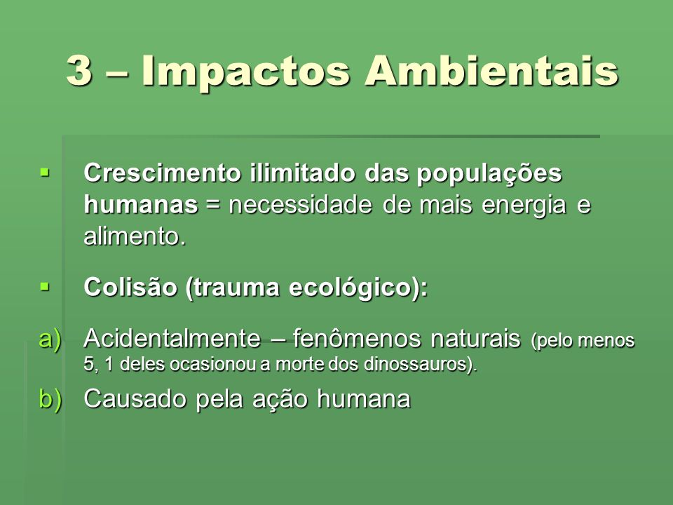 3 – Impactos Ambientais Crescimento ilimitado das populações humanas = necessidade de mais energia e alimento.