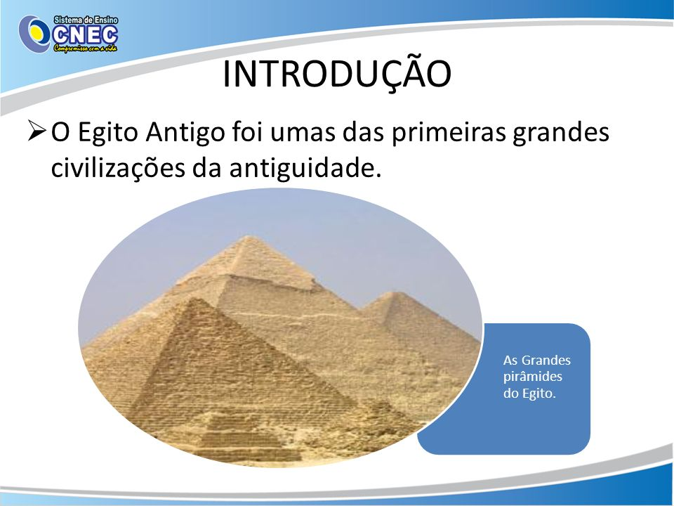 INTRODUÇÃO O Egito Antigo foi umas das primeiras grandes civilizações da antiguidade.