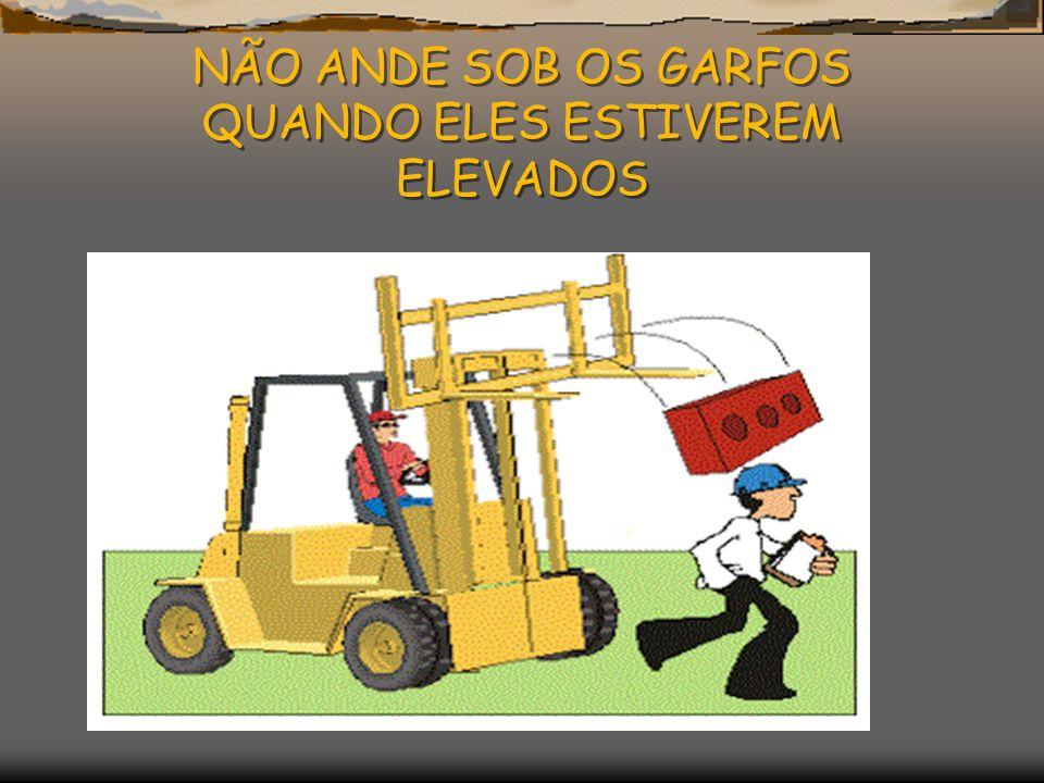 NÃO ANDE SOB OS GARFOS QUANDO ELES ESTIVEREM ELEVADOS