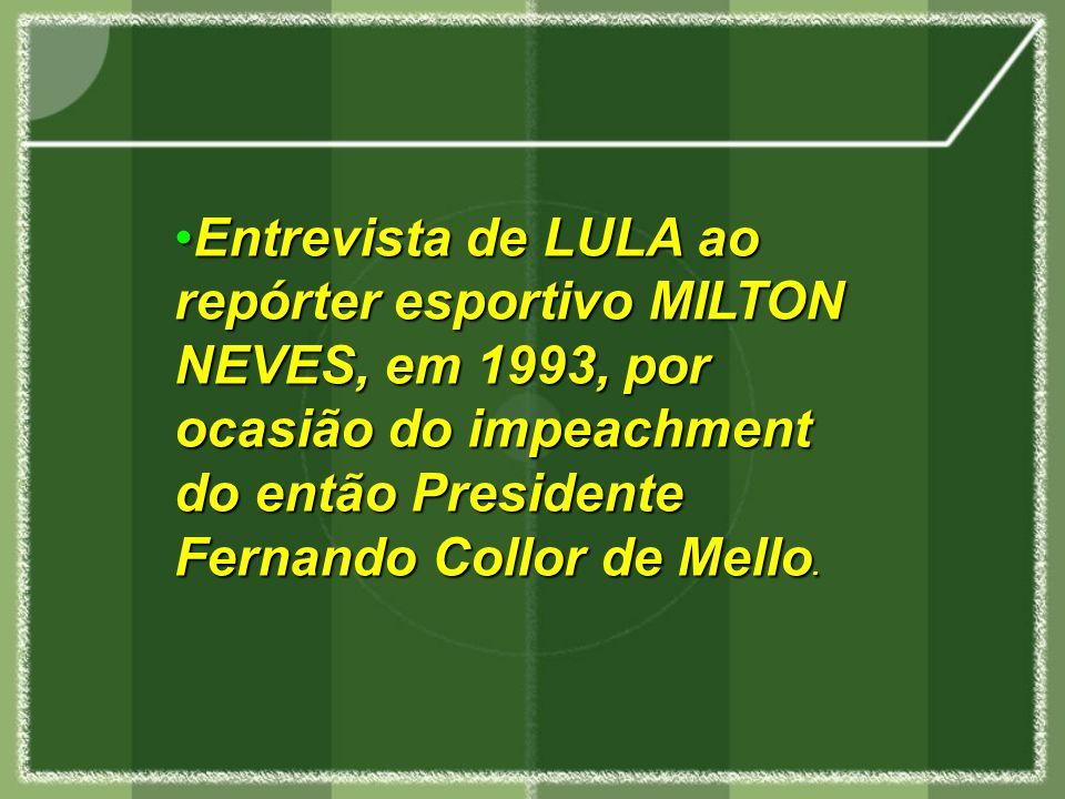 Entrevista de LULA ao repórter esportivo MILTON NEVES, em 1993, por ocasião do impeachment do então Presidente Fernando Collor de Mello.