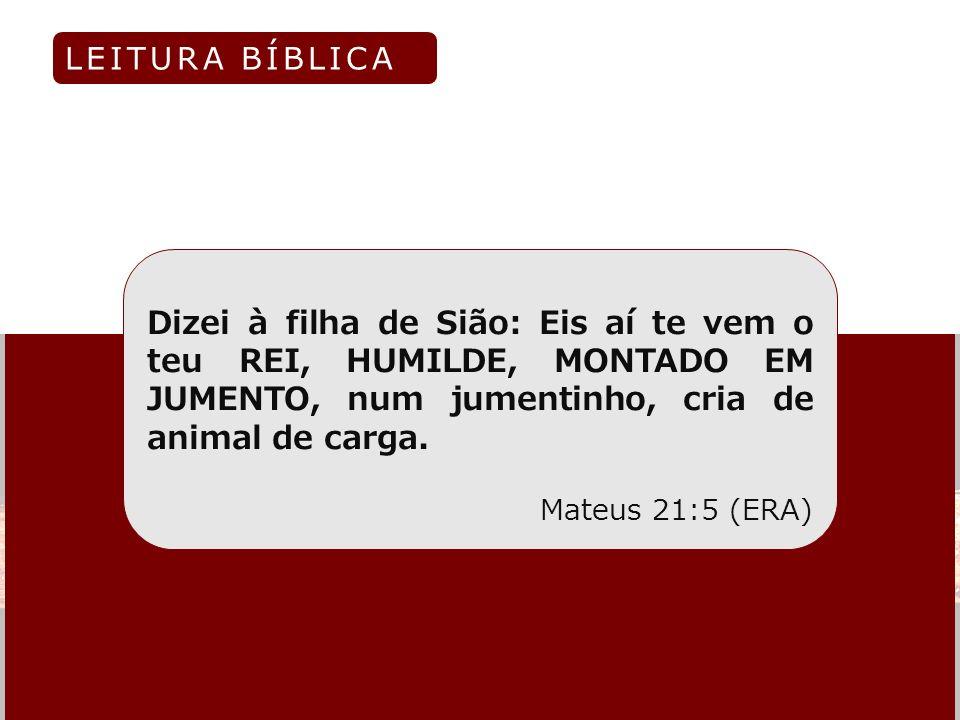 LEITURA BÍBLICADizei à filha de Sião: Eis aí te vem o teu REI, HUMILDE, MONTADO EM JUMENTO, num jumentinho, cria de animal de carga.