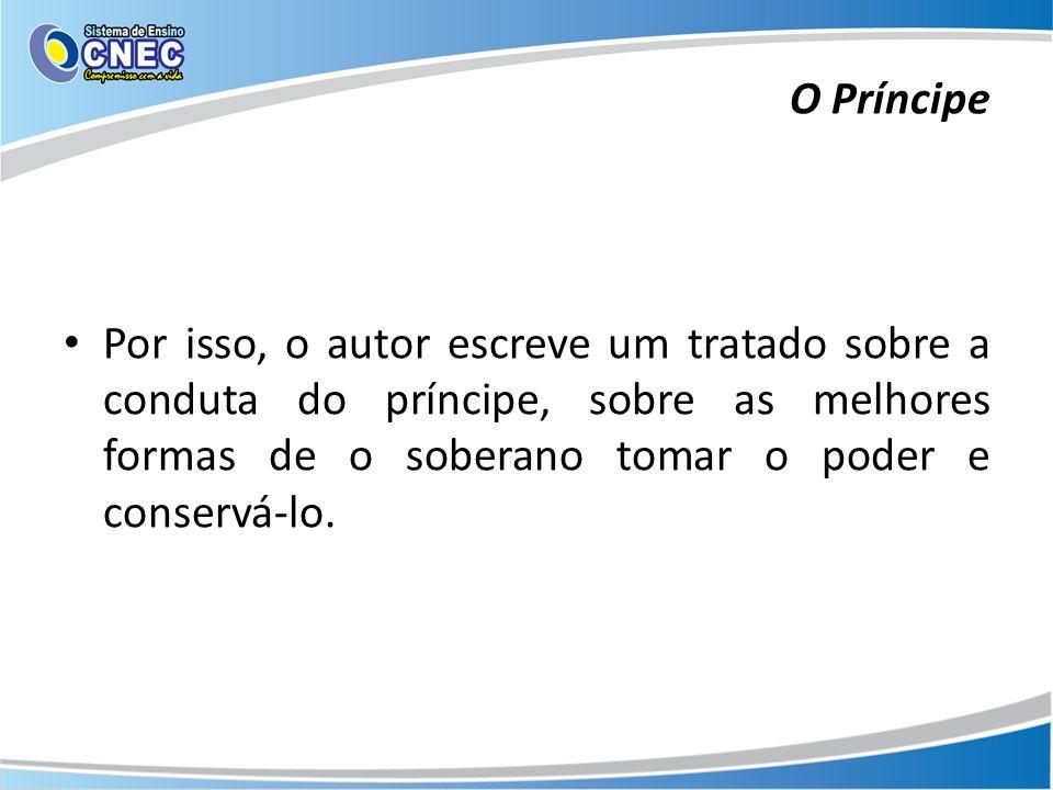 O Príncipe Por isso, o autor escreve um tratado sobre a conduta do príncipe, sobre as melhores formas de o soberano tomar o poder e conservá-lo.