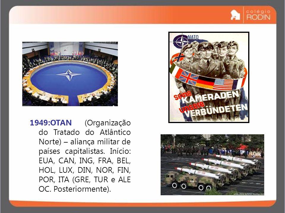 1949:OTAN (Organização do Tratado do Atlântico Norte) – aliança militar de países capitalistas.