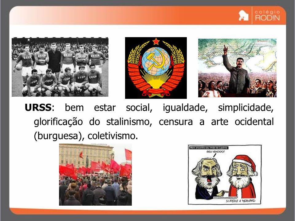 URSS: bem estar social, igualdade, simplicidade, glorificação do stalinismo, censura a arte ocidental (burguesa), coletivismo.