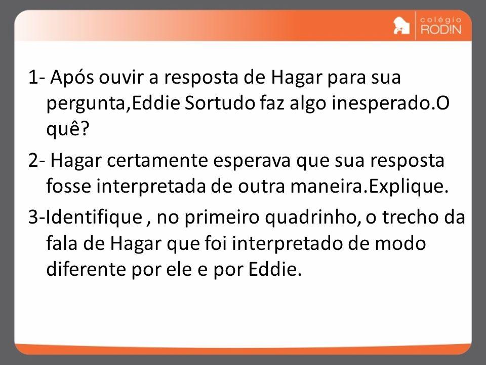 1- Após ouvir a resposta de Hagar para sua pergunta,Eddie Sortudo faz algo inesperado.O quê.