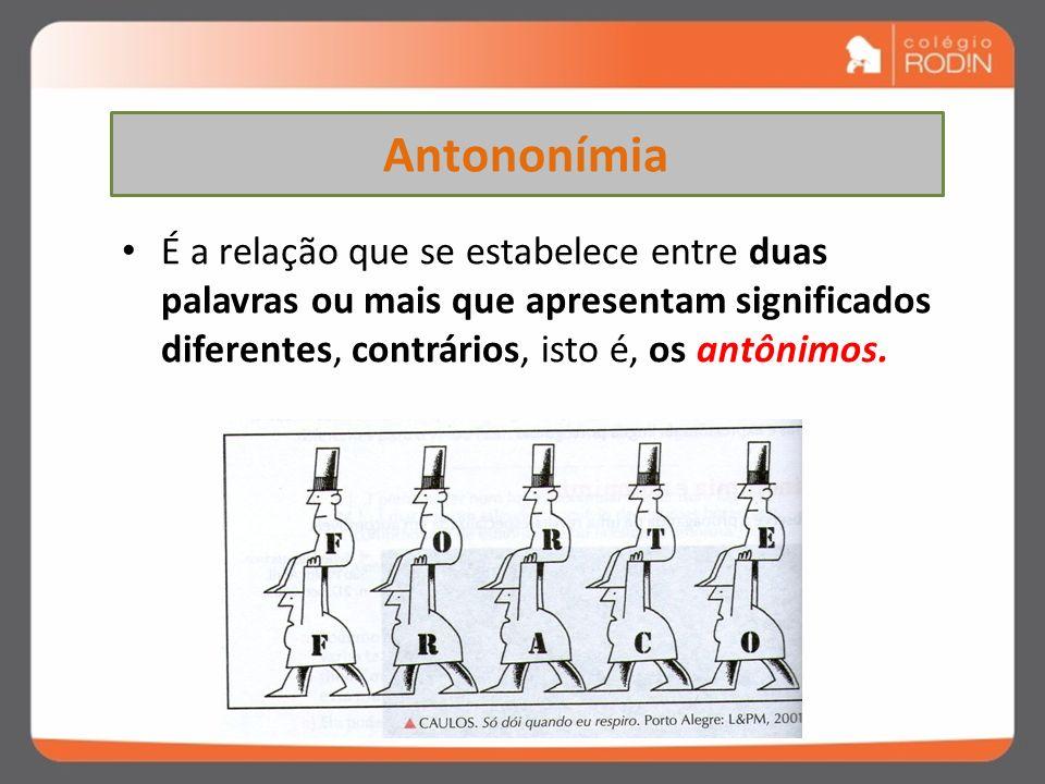 Antononímia É a relação que se estabelece entre duas palavras ou mais que apresentam significados diferentes, contrários, isto é, os antônimos.
