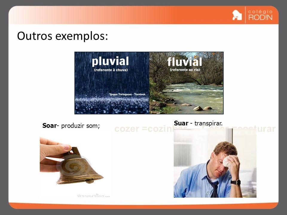 Outros exemplos: cozer =cozinhar Coser =costurar Suar - transpirar.
