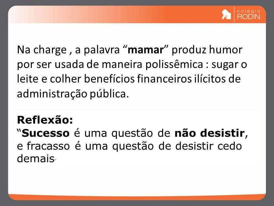 Na charge , a palavra mamar produz humor por ser usada de maneira polissêmica : sugar o leite e colher benefícios financeiros ilícitos de administração pública.