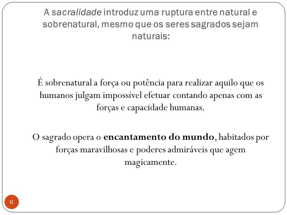 A sacralidade introduz uma ruptura entre natural e sobrenatural, mesmo que os seres sagrados sejam naturais: