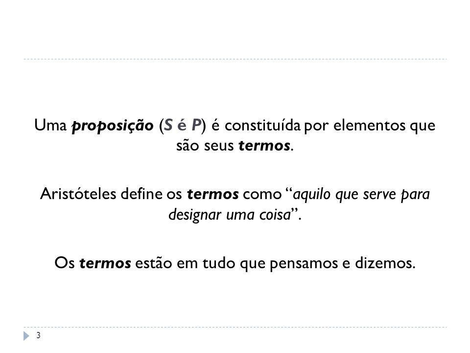 Uma proposição (S é P) é constituída por elementos que são seus termos