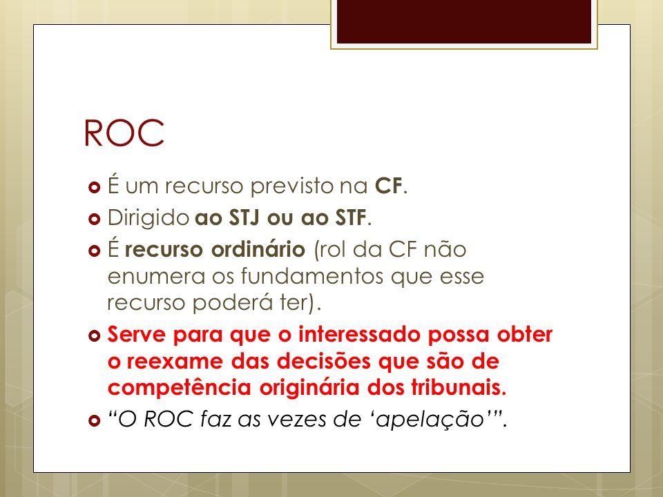 ROC É um recurso previsto na CF. Dirigido ao STJ ou ao STF.