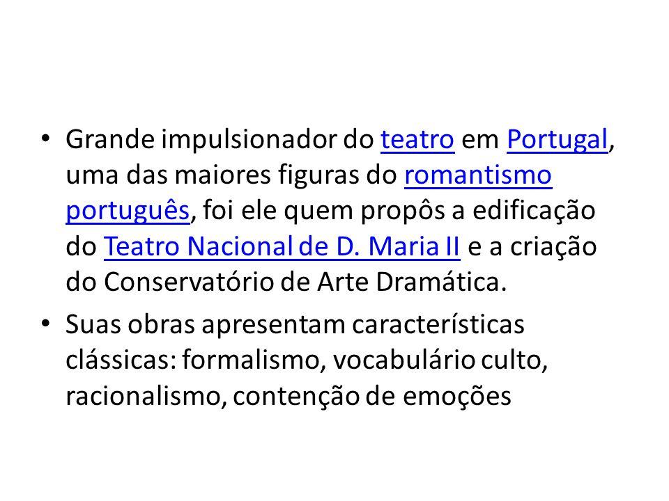 Grande impulsionador do teatro em Portugal, uma das maiores figuras do romantismo português, foi ele quem propôs a edificação do Teatro Nacional de D. Maria II e a criação do Conservatório de Arte Dramática.