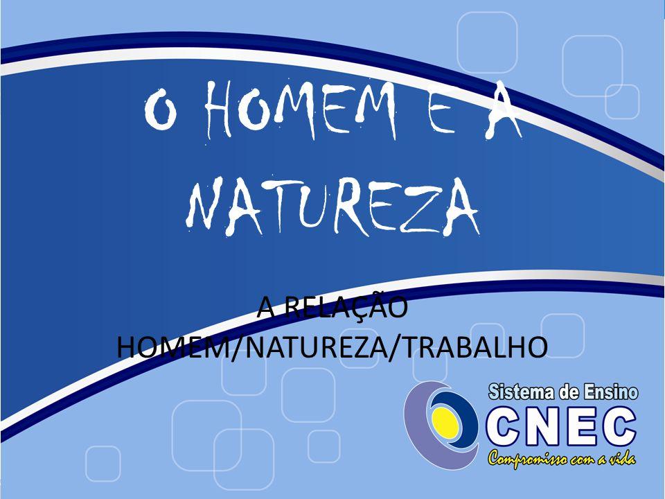 A RELAÇÃO HOMEM/NATUREZA/TRABALHO