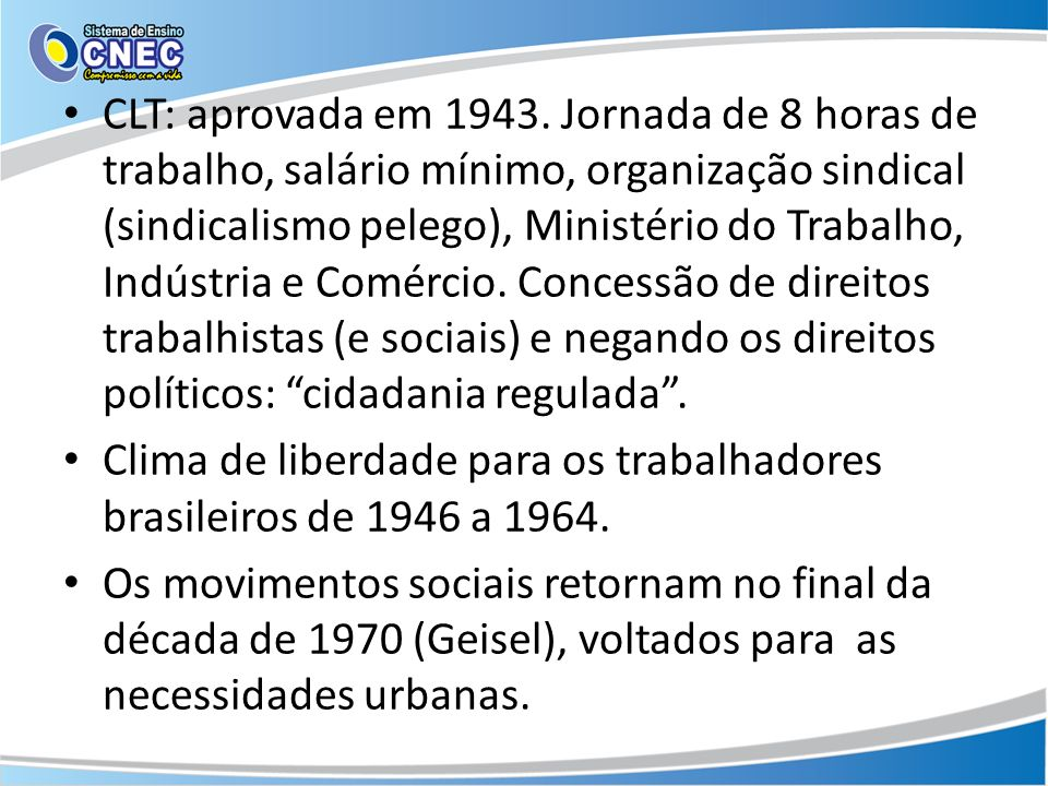 CLT: aprovada em 1943. Jornada de 8 horas de trabalho, salário mínimo, organização sindical (sindicalismo pelego), Ministério do Trabalho, Indústria e Comércio. Concessão de direitos trabalhistas (e sociais) e negando os direitos políticos: cidadania regulada .