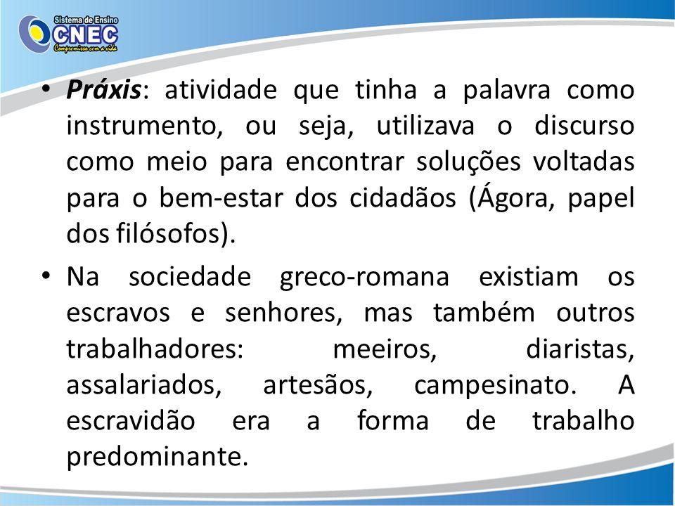 Práxis: atividade que tinha a palavra como instrumento, ou seja, utilizava o discurso como meio para encontrar soluções voltadas para o bem-estar dos cidadãos (Ágora, papel dos filósofos).