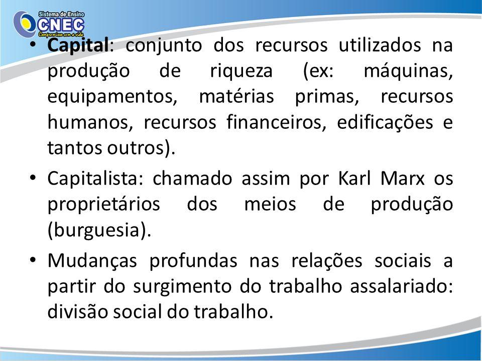 Capital: conjunto dos recursos utilizados na produção de riqueza (ex: máquinas, equipamentos, matérias primas, recursos humanos, recursos financeiros, edificações e tantos outros).
