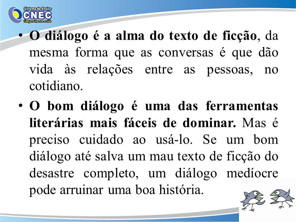 O diálogo é a alma do texto de ficção, da mesma forma que as conversas é que dão vida às relações entre as pessoas, no cotidiano.