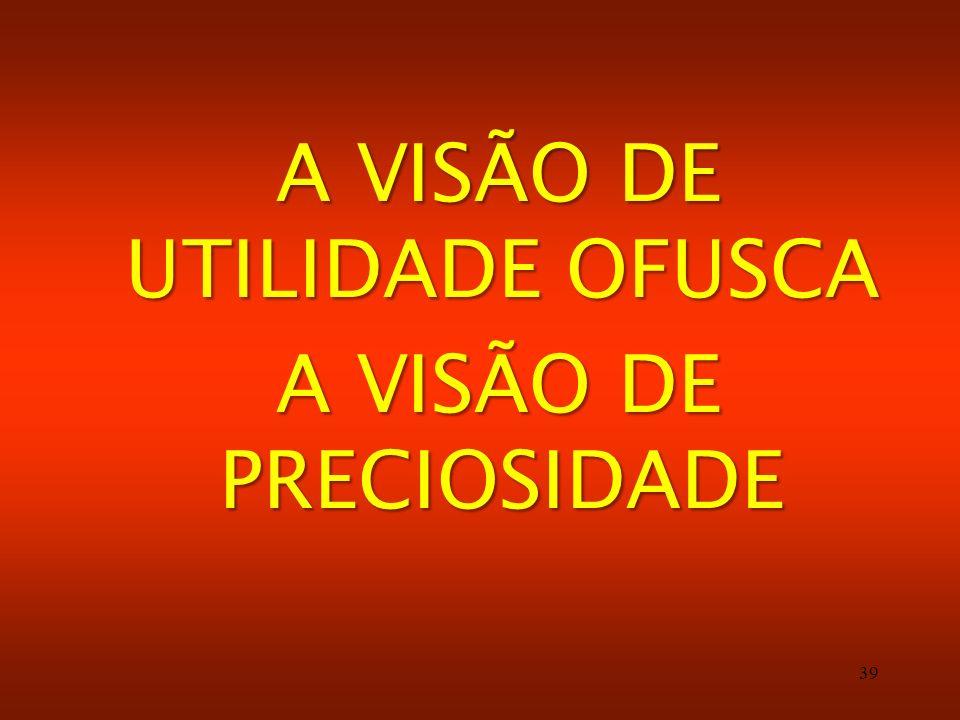 A VISÃO DE UTILIDADE OFUSCA A VISÃO DE PRECIOSIDADE