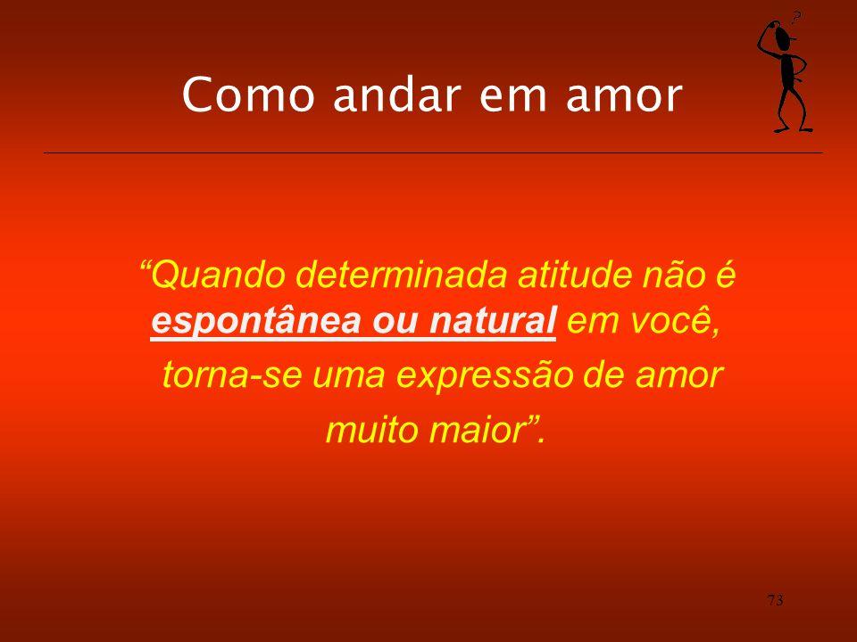 Como andar em amor Quando determinada atitude não é espontânea ou natural em você, torna-se uma expressão de amor.