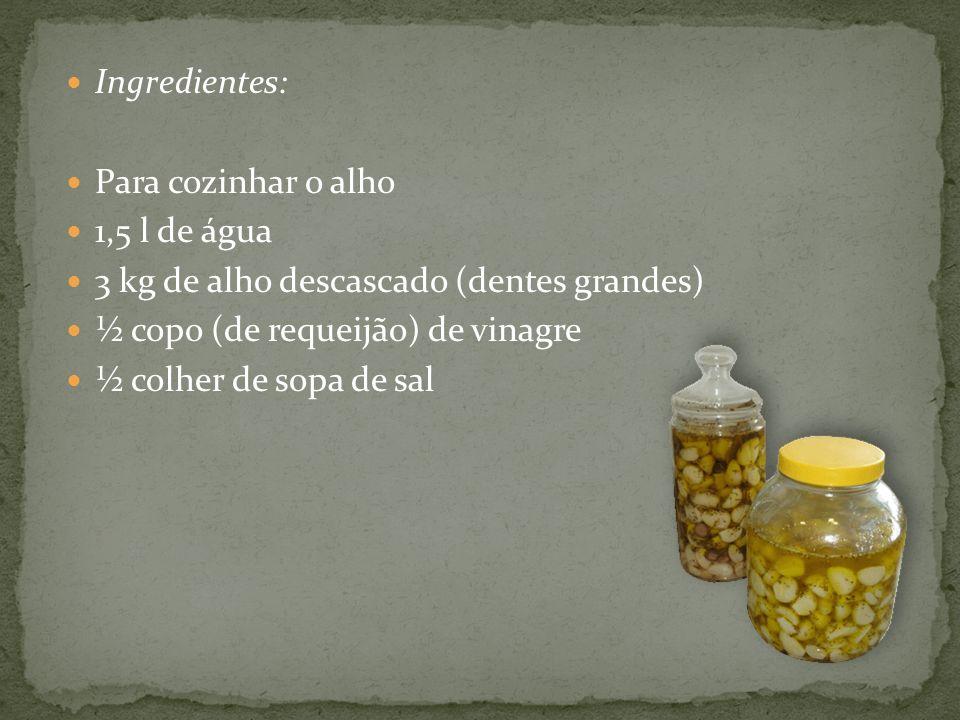 Ingredientes: Para cozinhar o alho. 1,5 l de água. 3 kg de alho descascado (dentes grandes) ½ copo (de requeijão) de vinagre.