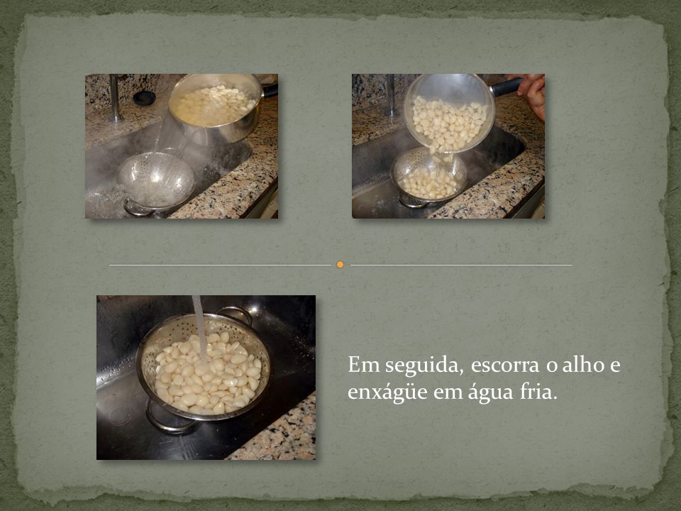 Em seguida, escorra o alho e enxágüe em água fria.